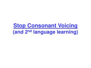 Stop Consonant Voicing and 2nd language learning