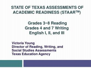 STATE OF TEXAS ASSESSMENTS OF ACADEMIC READINESS STAARTM    Grades 3-8 Reading Grades 4 and 7 Writing English I, II, and
