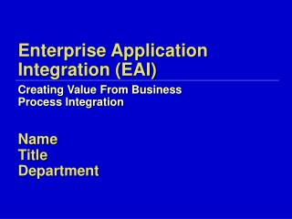 Enterprise Application Integration EAI  Creating Value From Business  Process Integration  Name Title Department