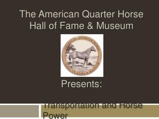 The American Quarter Horse  Hall of Fame  Museum      Presents:
