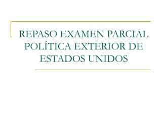 REPASO EXAMEN PARCIAL POL TICA EXTERIOR DE ESTADOS UNIDOS