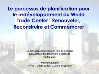 Le processus de planification pour le red veloppement du World Trade Center : Renouveler, Reconstruire et Comm morer