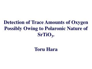 Detection of Trace Amounts of Oxygen Possibly Owing to Polaronic Nature of SrTiO3.   Toru Hara