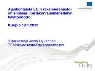 Ajankohtaista EU:n rakennerahasto-ohjelmissa: Kertakorvausmenettelyn k ytt  notto  Kuopio 19.1.2012    Ylitarkastaja Jen