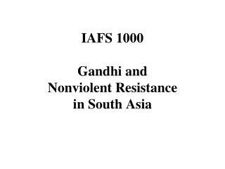 IAFS 1000  Gandhi and Nonviolent Resistance in South Asia
