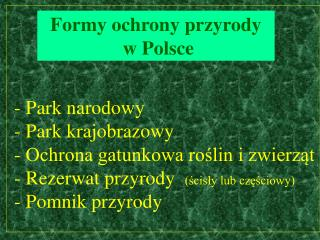 - Park narodowy  - Park krajobrazowy   - Ochrona gatunkowa roslin i zwierzat  - Rezerwat przyrody  scisly lub czesciowy