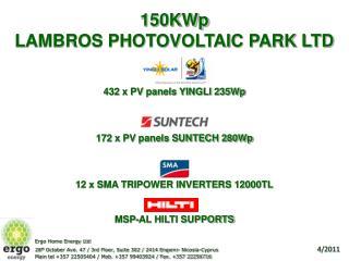 150KWp  LAMBROS PHOTOVOLTAIC PARK LTD     432 x PV panels YINGLI 235Wp    172 x PV panels SUNTECH 280Wp    12 x SMA TRIP