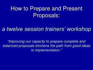 How to Prepare and Present Proposals:   a twelve session trainers  workshop   Improving our capacity to prepare complete