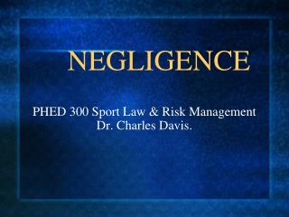 NEGLIGENCE   PHED 300 Sport Law  Risk Management Dr. Charles Davis.