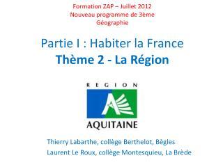 Formation ZAP   Juillet 2012 Nouveau programme de 3 me G ographie  Partie I : Habiter la France Th me 2 - La R gion