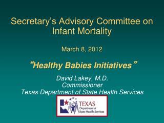 Secretary s Advisory Committee on  Infant Mortality   March 8, 2012   Healthy Babies Initiatives   David Lakey, M.D. Com