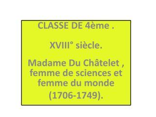 CLASSE DE 4 me .  XVIII  si cle.  Madame Du Ch telet , femme de sciences et femme du monde  1706-1749.