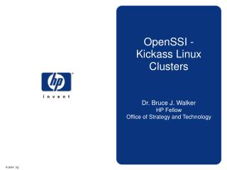 OpenSSI -          Kickass Linux Clusters      Dr. Bruce J. Walker HP Fellow Office of Strategy and Technology