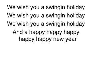 We wish you a swingin holiday  We wish you a swingin holiday We wish you a swingin holiday And a happy happy happy happy