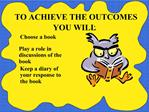 TO ACHIEVE THE OUTCOMES YOU WILL: