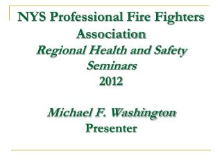 NYS Professional Fire Fighters Association Regional Health and Safety Seminars  2012  Michael F. Washington Presenter