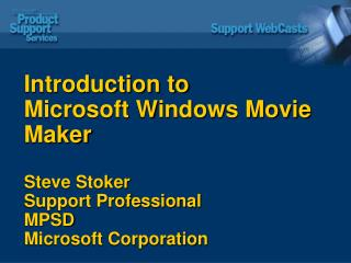 Introduction to  Microsoft Windows Movie Maker   Steve Stoker Support Professional MPSD Microsoft Corporation