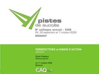 PERSPECTIVES et VISION D ACTION 2009-2010 Denis Robillard Directeur g n ral Le 1er octobre 2009 Bromont