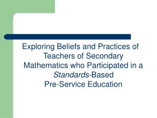 Exploring Beliefs and Practices of  Teachers of Secondary Mathematics who Participated in a Standards-Based  Pre-Service