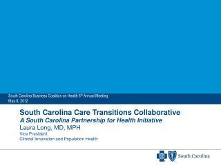 South Carolina Care Transitions Collaborative A South Carolina Partnership for Health Initiative Laura Long, MD, MPH Vic