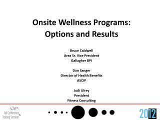 Onsite Wellness Programs: Options and Results  Bruce Caldwell Area Sr. Vice President Gallagher BPI  Dan Sanger Director