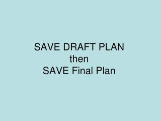 SAVE DRAFT PLAN  then  SAVE Final Plan