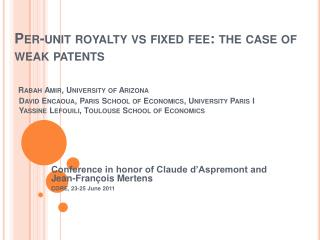 Per-unit royalty vs fixed fee: the case of weak patents     Rabah Amir, University of Arizona   David Encaoua, Paris Sch