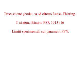 Precessione geodetica ed effetto Lense-Thirring.  Il sistema Binario PSR 191316    Limiti sperimentali sui parametri PPN