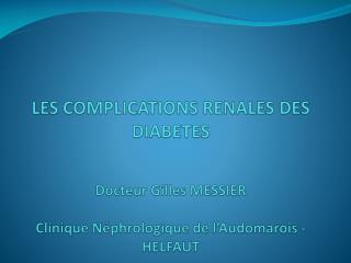 LES COMPLICATIONS RENALES DES DIABETES   Docteur Gilles MESSIER  Clinique N phrologique de l Audomarois - HELFAUT
