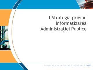 I.Strategia privind Informatizarea Administratiei Publice