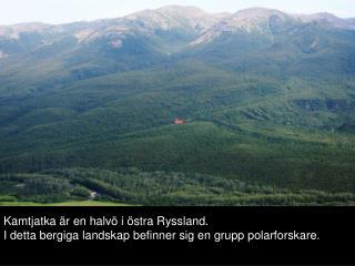Kamtjatka  r en halv  i  stra Ryssland.  I detta bergiga landskap befinner sig en grupp polarforskare.