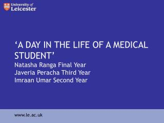 A DAY IN THE LIFE OF A MEDICAL STUDENT  Natasha Ranga Final Year Javeria Peracha Third Year Imraan Umar Second Year