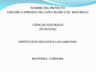 NOMBRE DEL PROYECTO. EXPLORO Y APRENDO DEL CA O BUGRE CON  MATORUCO.   CIENCIAS NATURALES ECOLOGIA.   INSTITUCION EDUCAT