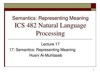 Semantics: Representing Meaning  ICS 482 Natural Language Processing