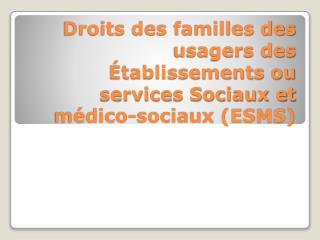 Droits des familles des usagers des  tablissements ou services Sociaux et m dico-sociaux ESMS