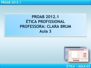 PROAB 2012.1  TICA PROFISSIONAL PROFESSORA: CLARA BRUM Aula 3