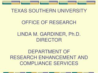 TEXAS SOUTHERN UNIVERSITY  OFFICE OF RESEARCH  LINDA M. GARDINER, Ph.D. DIRECTOR  DEPARTMENT OF  RESEARCH ENHANCEMENT AN