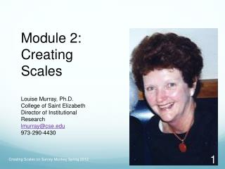 Module 2: Creating Scales  Louise Murray, Ph.D.  College of Saint Elizabeth Director of Institutional Research lmurraycs