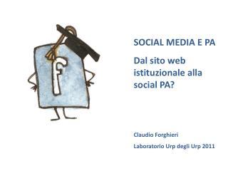 SOCIAL MEDIA E PA Dal sito web istituzionale alla social PA   Claudio Forghieri Laboratorio Urp degli Urp 2011