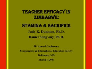 Teacher Efficacy in Zimbabwe:  Stamina  Sacrifice Judy K. Dunham, Ph.D. Daniel Song ony, Ph.D.  51st Annual Conference