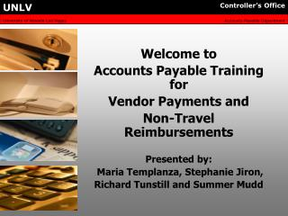 Welcome to  Accounts Payable Training for   Vendor Payments and  Non-Travel Reimbursements  Presented by:  Maria Templan