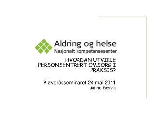 HVORDAN UTVIKLE PERSONSENTRERT OMSORG I PRAKSIS  Kl ver sseminaret 24.mai 2011 Janne R svik