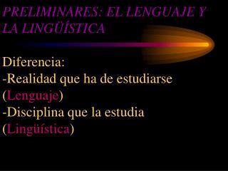 PRELIMINARES: EL LENGUAJE Y LA LING  STICA  Diferencia: -Realidad que ha de estudiarse Lenguaje -Disciplina que la estud