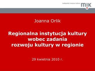 Joanna Orlik  Regionalna instytucja kultury wobec zadania  rozwoju kultury w regionie   29 kwietnia 2010 r.