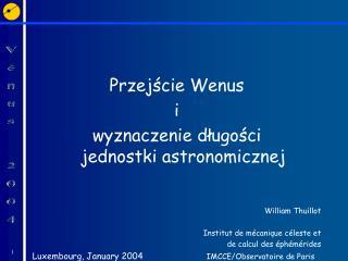 Przejscie Wenus  i wyznaczenie dlugosci jednostki astronomicznej    William Thuillot  Institut de m canique c leste et d