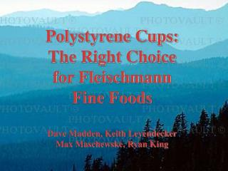 Polystyrene Cups: The Right Choice for Fleischmann Fine Foods  Dave Madden, Keith Leyendecker Max Maschewske, Ryan King