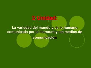2 Unidad:   La variedad del mundo y de lo humano comunicada por la literatura y los medios de comunicaci n