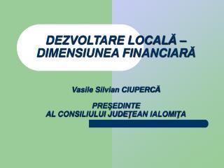 DEZVOLTARE LOCALA    DIMENSIUNEA FINANCIARA   Vasile Silvian CIUPERCA  PRESEDINTE  AL CONSILIULUI JUDETEAN IALOMITA