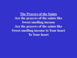 The Prayers of the Saints Are the prayers of the saints like Sweet smelling incense Are the prayers of the saints like S