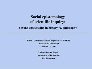 Social epistemology  of scientific inquiry:   beyond case studies in history vs. philosophy